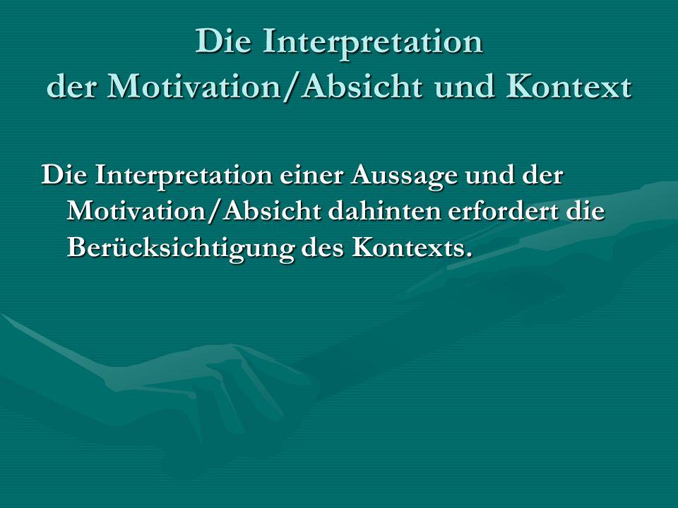 Die Interpretation der Motivation/Absicht und Kontext Die Interpretation einer Aussage und der Motivation/Absicht dahinten erfordert die Berücksichtigung des Kontexts.