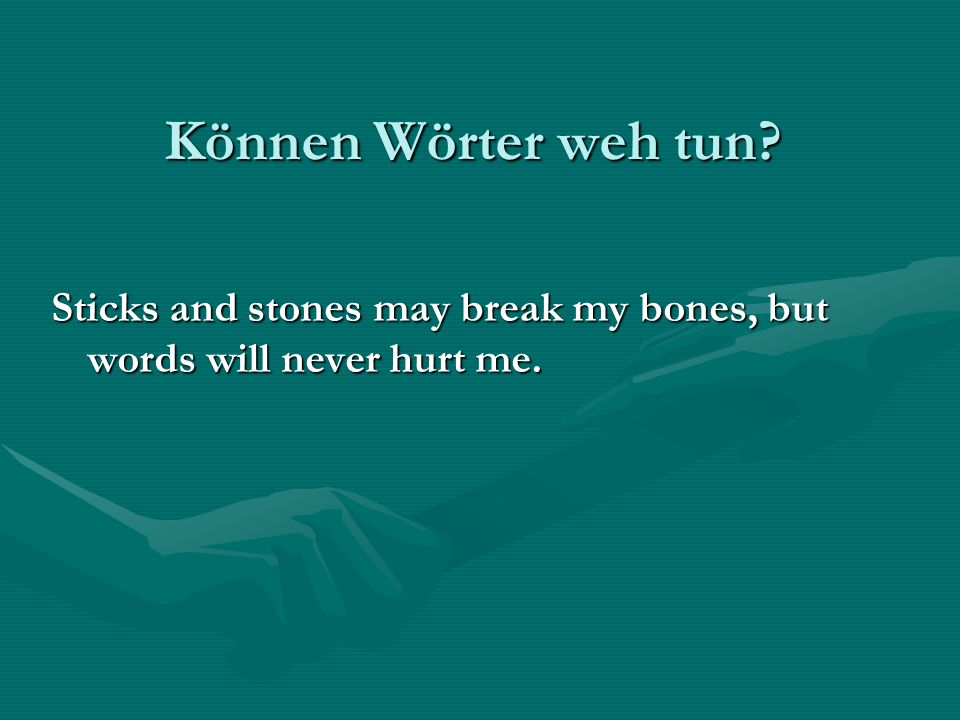 Können Wörter weh tun Sticks and stones may break my bones, but words will never hurt me.