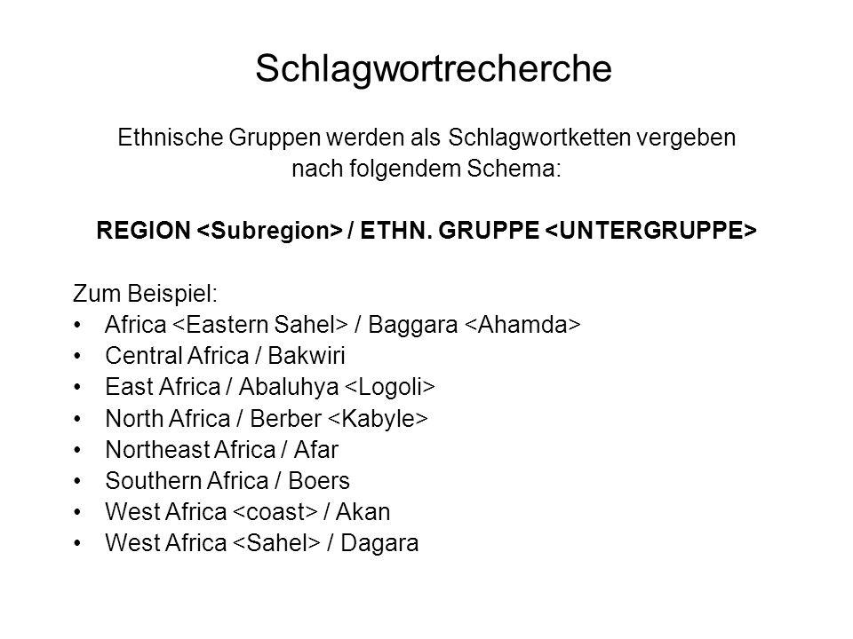 Schlagwortrecherche Ethnische Gruppen werden als Schlagwortketten vergeben nach folgendem Schema: REGION / ETHN. GRUPPE Zum Beispiel: Africa / Baggara