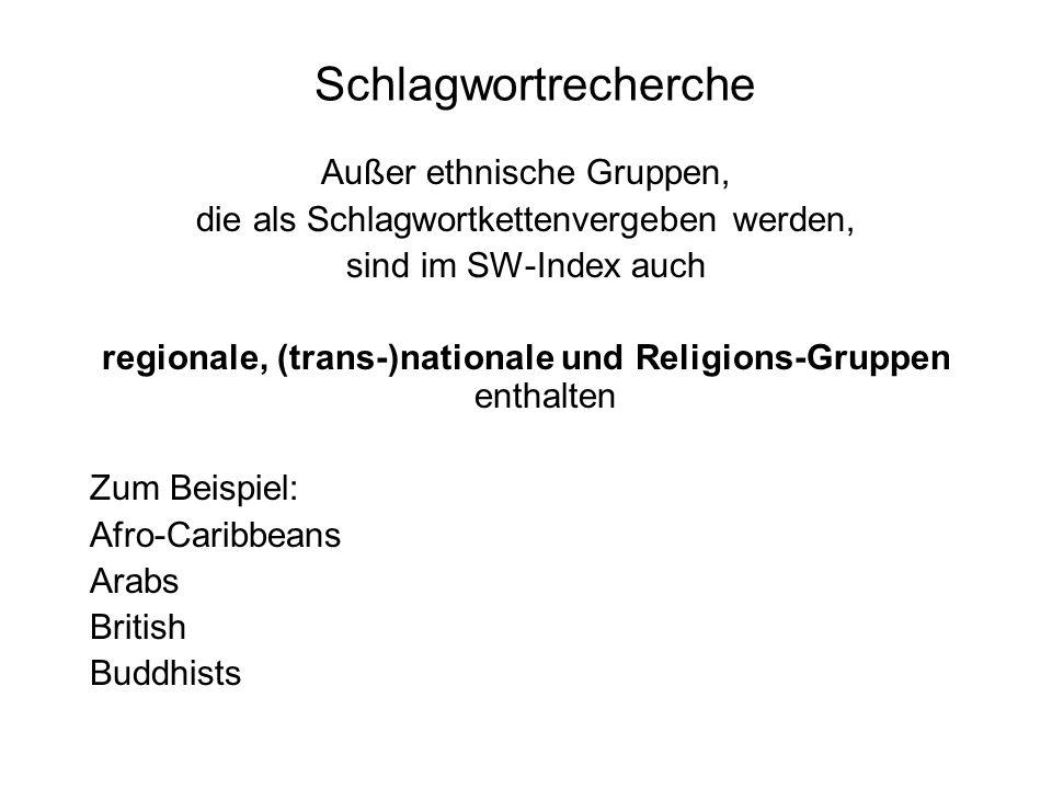 Schlagwortrecherche Außer ethnische Gruppen, die als Schlagwortkettenvergeben werden, sind im SW-Index auch regionale, (trans-)nationale und Religions