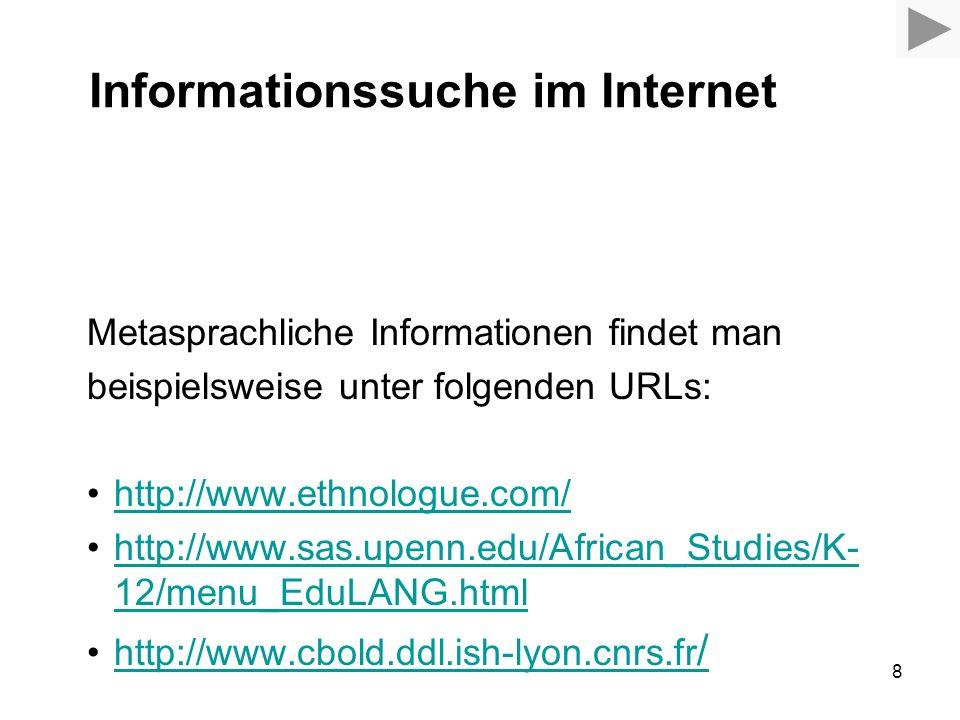 8 Informationssuche im Internet Metasprachliche Informationen findet man beispielsweise unter folgenden URLs: http://www.ethnologue.com/ http://www.sas.upenn.edu/African_Studies/K- 12/menu_EduLANG.htmlhttp://www.sas.upenn.edu/African_Studies/K- 12/menu_EduLANG.html http://www.cbold.ddl.ish-lyon.cnrs.fr /http://www.cbold.ddl.ish-lyon.cnrs.fr /