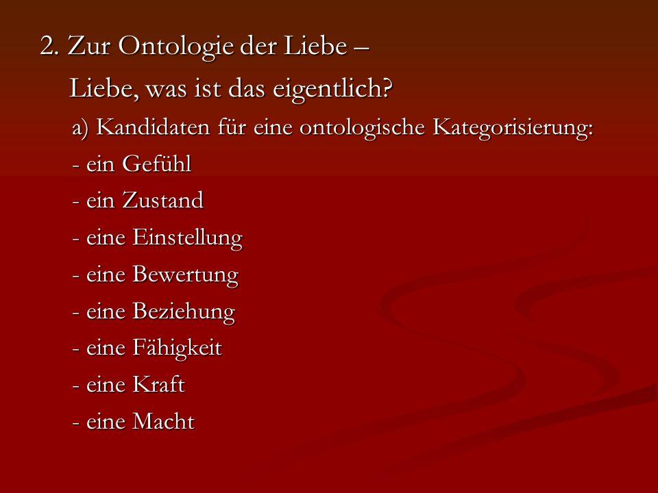 2. Zur Ontologie der Liebe – Liebe, was ist das eigentlich? Liebe, was ist das eigentlich? a) Kandidaten für eine ontologische Kategorisierung: a) Kan