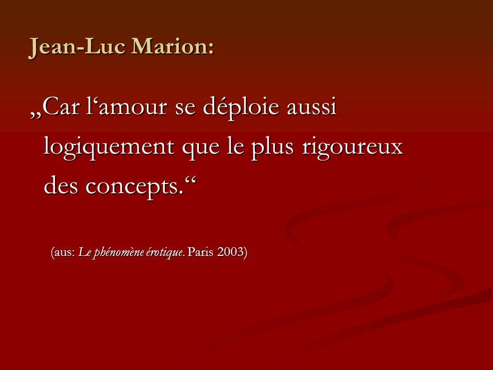Jean-Luc Marion: Car lamour se déploie aussi logiquement que le plus rigoureux logiquement que le plus rigoureux des concepts. des concepts. (aus: Le