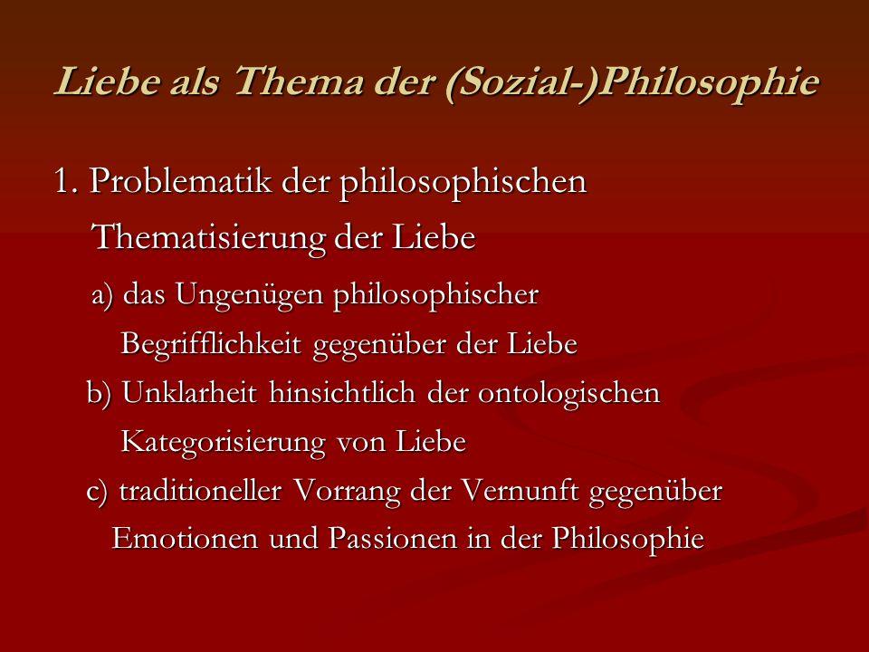 Liebe als Thema der (Sozial-)Philosophie 1. Problematik der philosophischen Thematisierung der Liebe Thematisierung der Liebe a) das Ungenügen philoso