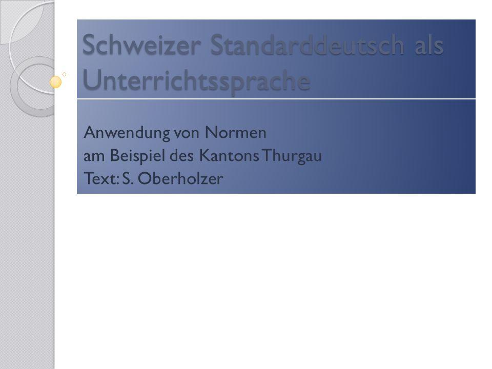 Schweizer Standarddeutsch als Unterrichtssprache Anwendung von Normen am Beispiel des Kantons Thurgau Text: S. Oberholzer