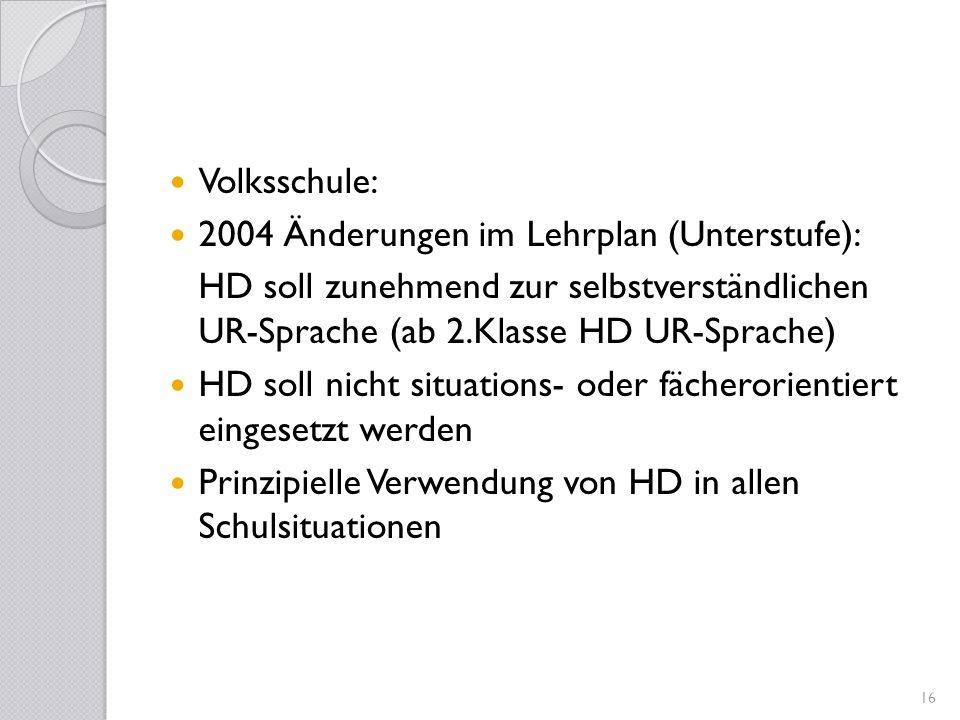 Volksschule: 2004 Änderungen im Lehrplan (Unterstufe): HD soll zunehmend zur selbstverständlichen UR-Sprache (ab 2.Klasse HD UR-Sprache) HD soll nicht