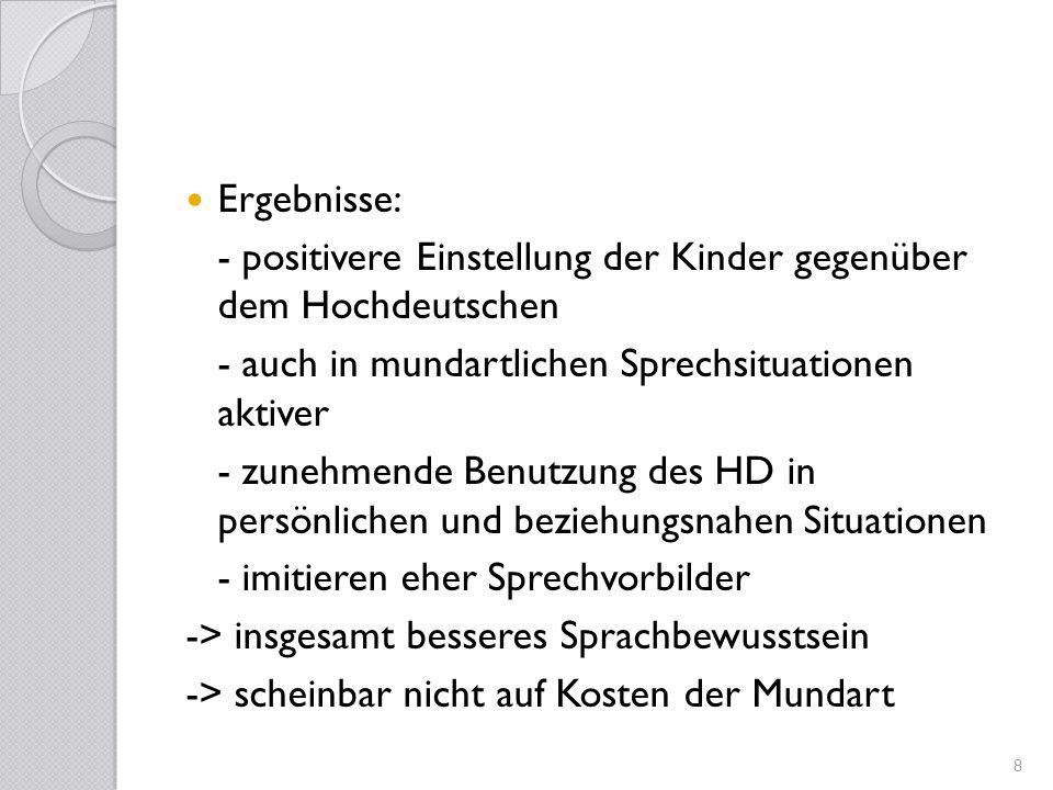 Ergebnisse: - positivere Einstellung der Kinder gegenüber dem Hochdeutschen - auch in mundartlichen Sprechsituationen aktiver - zunehmende Benutzung d