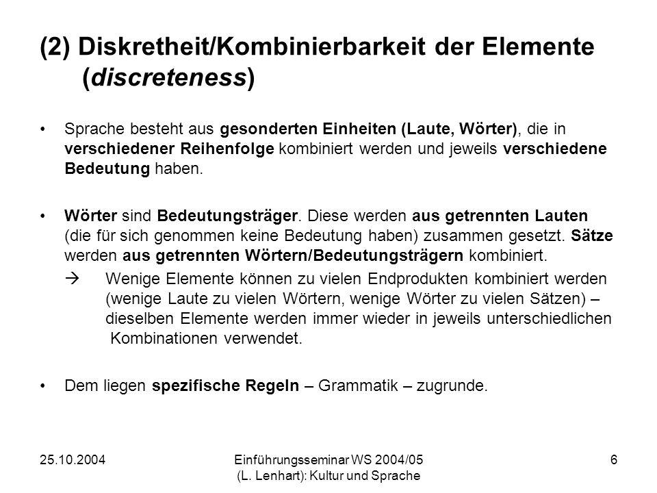 25.10.2004Einführungsseminar WS 2004/05 (L. Lenhart): Kultur und Sprache 6 (2) Diskretheit/Kombinierbarkeit der Elemente (discreteness) Sprache besteh