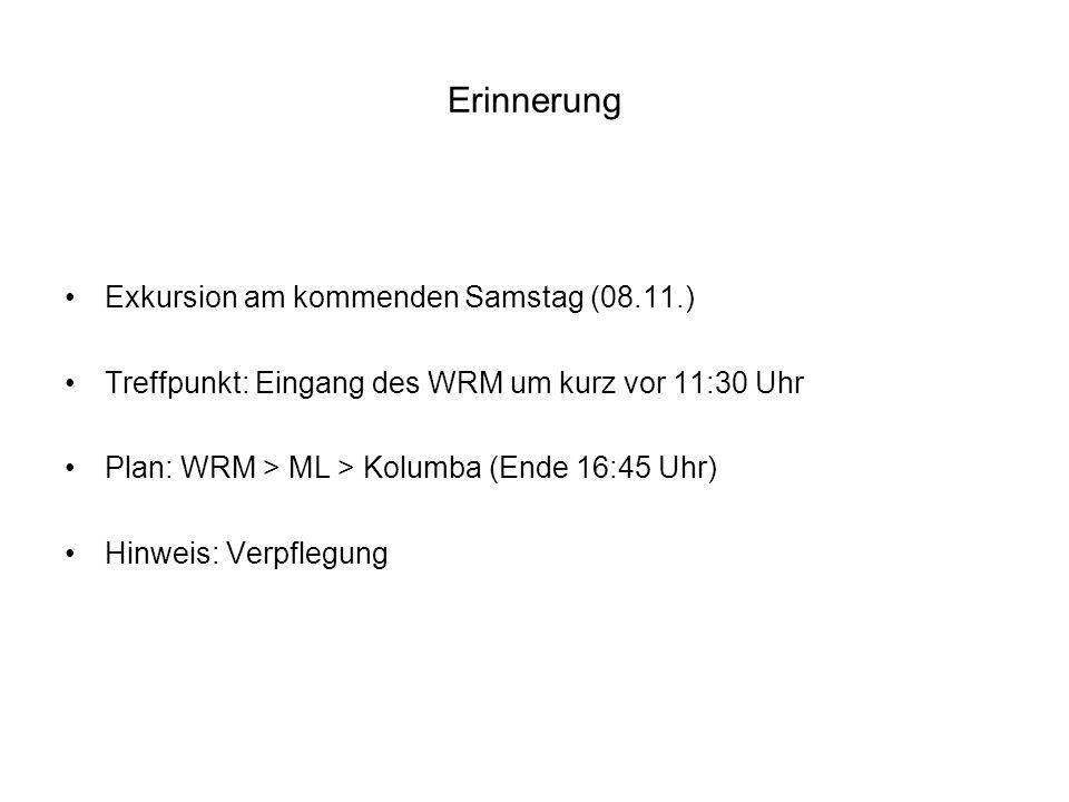 Erinnerung Exkursion am kommenden Samstag (08.11.) Treffpunkt: Eingang des WRM um kurz vor 11:30 Uhr Plan: WRM > ML > Kolumba (Ende 16:45 Uhr) Hinweis