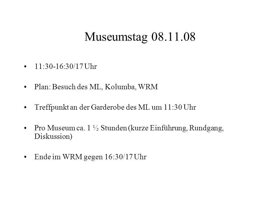 Museumstag 08.11.08 11:30-16:30/17 Uhr Plan: Besuch des ML, Kolumba, WRM Treffpunkt an der Garderobe des ML um 11:30 Uhr Pro Museum ca. 1 ½ Stunden (k