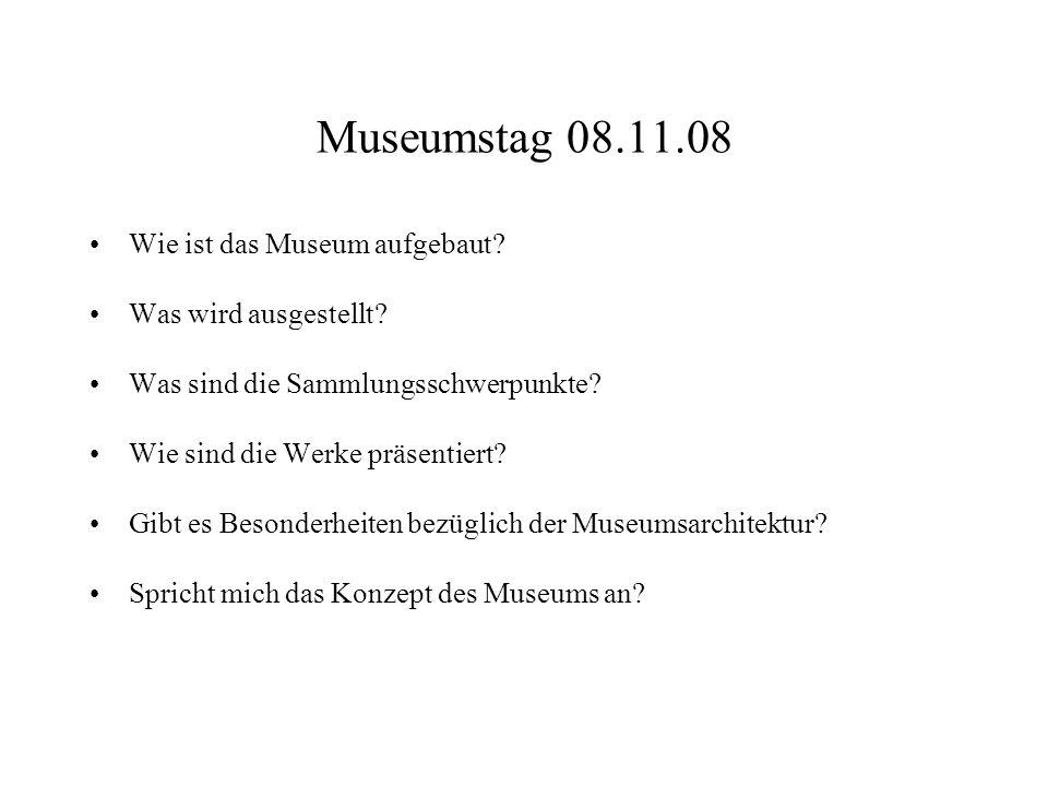 Museumstag 08.11.08 Wie ist das Museum aufgebaut? Was wird ausgestellt? Was sind die Sammlungsschwerpunkte? Wie sind die Werke präsentiert? Gibt es Be