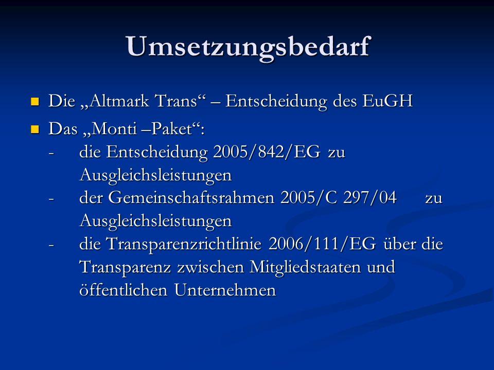 Umsetzungsbedarf Die Altmark Trans – Entscheidung des EuGH Die Altmark Trans – Entscheidung des EuGH Das Monti –Paket: - die Entscheidung 2005/842/EG