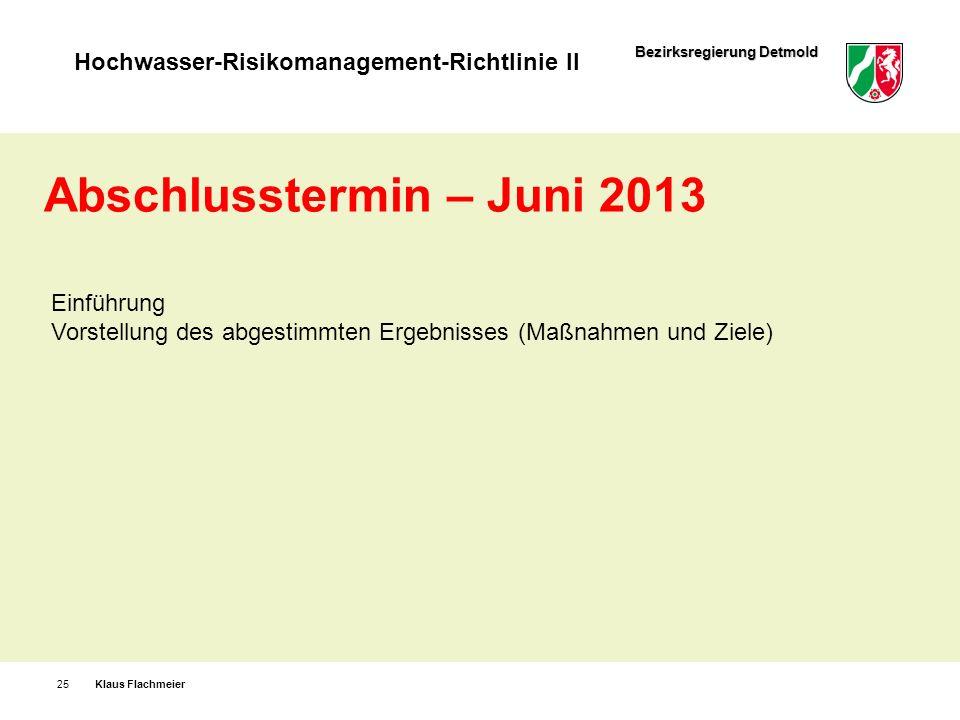 Bezirksregierung Detmold Hochwasser-Risikomanagement-Richtlinie II Klaus Flachmeier25 Abschlusstermin – Juni 2013 Einführung Vorstellung des abgestimm