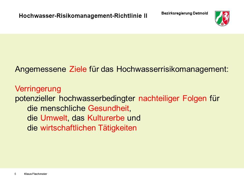 Bezirksregierung Detmold Hochwasser-Risikomanagement-Richtlinie II Klaus Flachmeier6 Die Ziele der WRRL sind in den Handlungsbereichen Flächenvorsorge und natürlicher Wasserrückhalt zu berücksichtigen, in geeigneter Weise weiter zu entwickeln und umzusetzen.