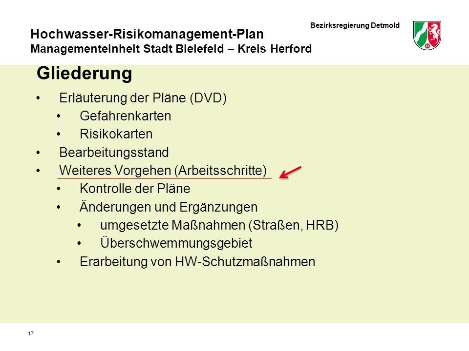 Bezirksregierung Detmold Hochwasser-Risikomanagement-Plan Managementeinheit Stadt Bielefeld – Kreis Herford 17 Gliederung Erläuterung der Pläne (DVD) Gefahrenkarten Risikokarten Bearbeitungsstand Weiteres Vorgehen (Arbeitsschritte) Kontrolle der Pläne Änderungen und Ergänzungen umgesetzte Maßnahmen (Straßen, HRB) Überschwemmungsgebiet Erarbeitung von HW-Schutzmaßnahmen