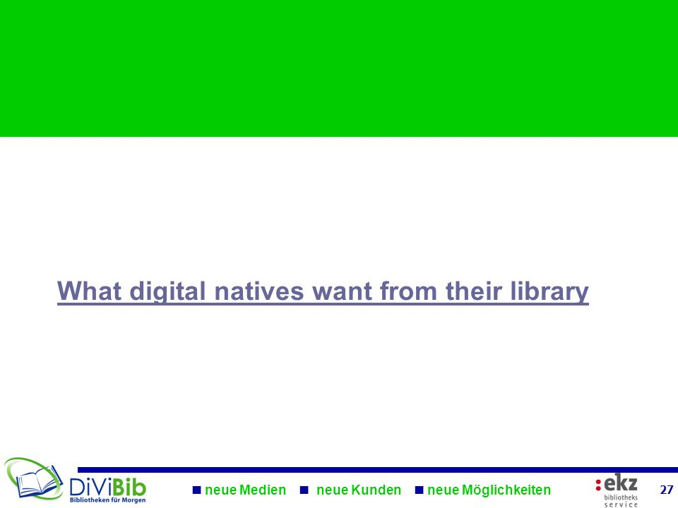 What digital natives want from their library neue Medien neue Kunden neue Möglichkeiten 27