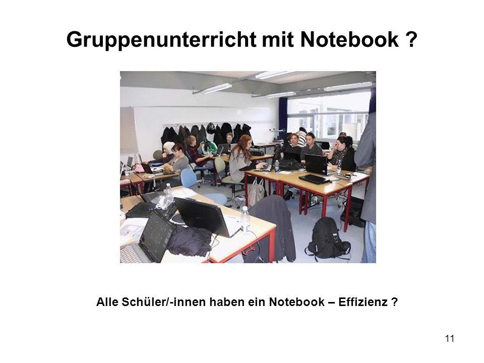11 Gruppenunterricht mit Notebook ? Alle Schüler/-innen haben ein Notebook – Effizienz ?