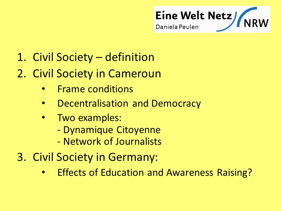 1.Civil Society – definition 2.Civil Society in Cameroun Frame conditions Decentralisation and Democracy Two examples: - Dynamique Citoyenne - Network of Journalists 3.Civil Society in Germany: Effects of Education and Awareness Raising.