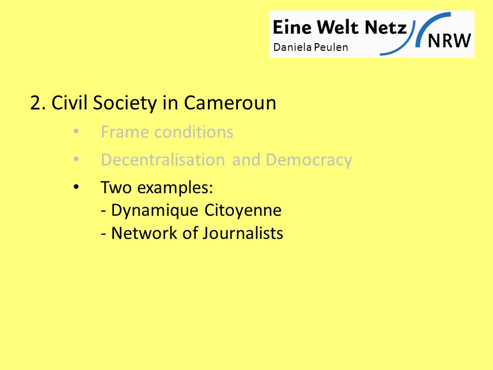 2. Civil Society in Cameroun Frame conditions Decentralisation and Democracy Two examples: - Dynamique Citoyenne - Network of Journalists Daniela Peul