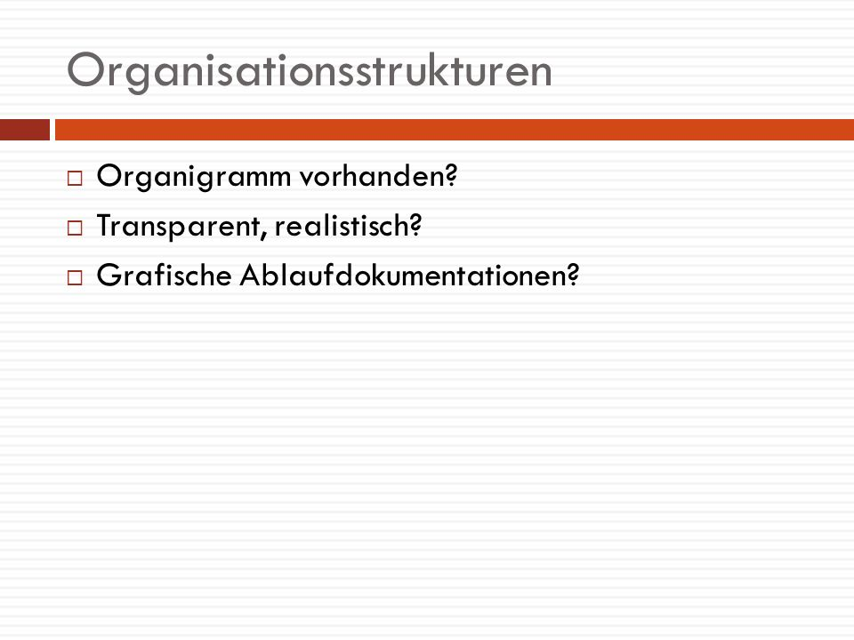 Organisationsstrukturen Organigramm vorhanden? Transparent, realistisch? Grafische Ablaufdokumentationen?