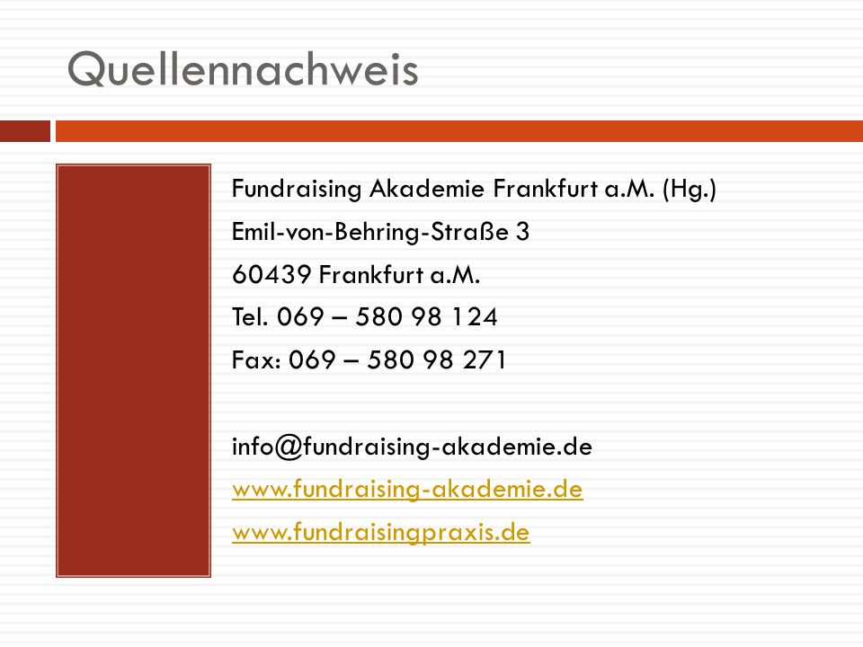 Quellennachweis Fundraising Akademie Frankfurt a.M. (Hg.) Emil-von-Behring-Straße 3 60439 Frankfurt a.M. Tel. 069 – 580 98 124 Fax: 069 – 580 98 271 i