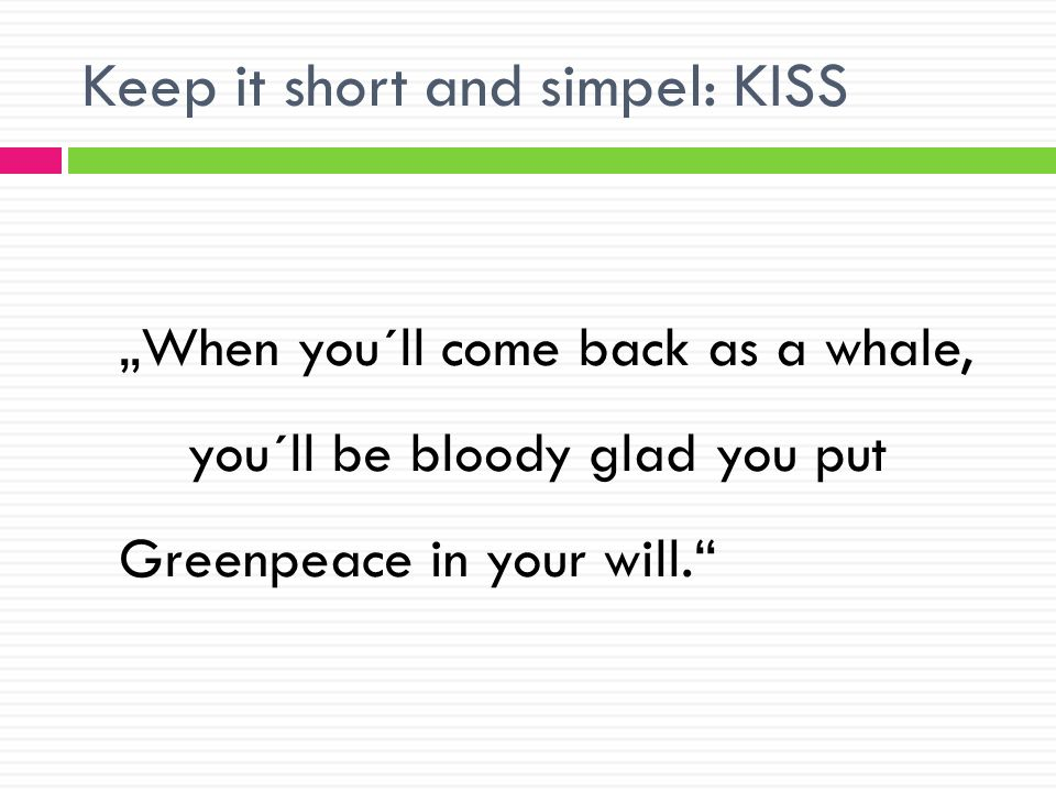 Keep it short and simpel: KISS When you´ll come back as a whale, you´ll be bloody glad you put Greenpeace in your will.