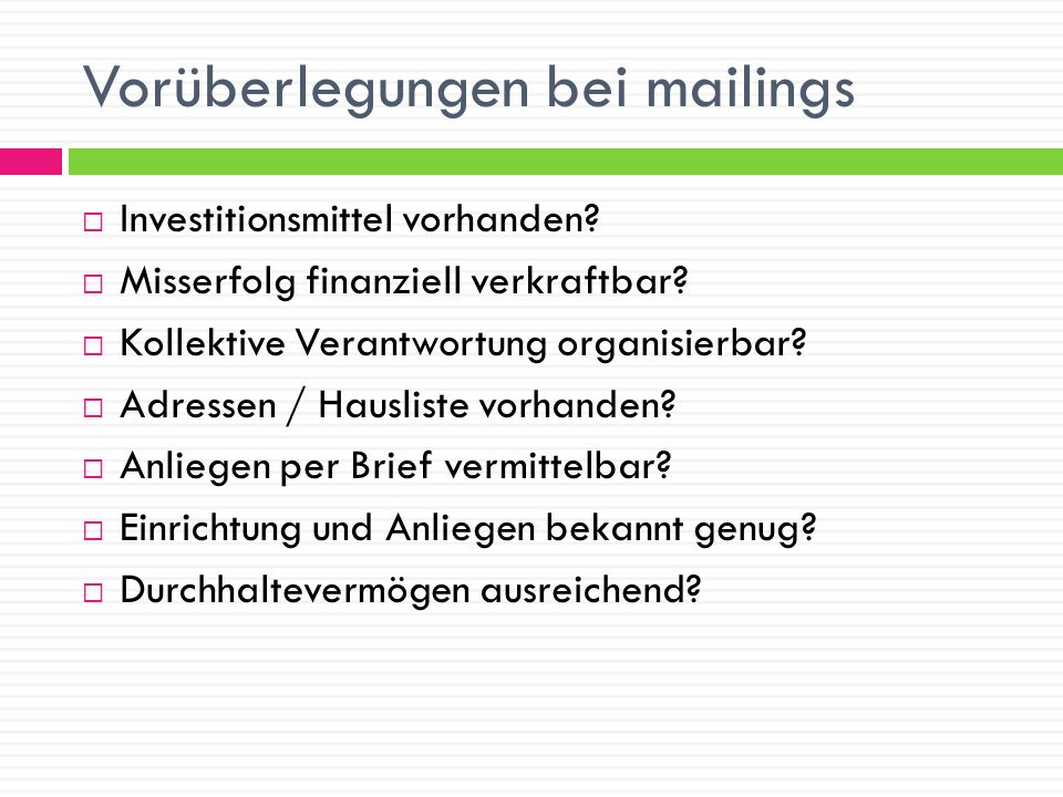 Vorüberlegungen bei mailings Investitionsmittel vorhanden? Misserfolg finanziell verkraftbar? Kollektive Verantwortung organisierbar? Adressen / Hausl