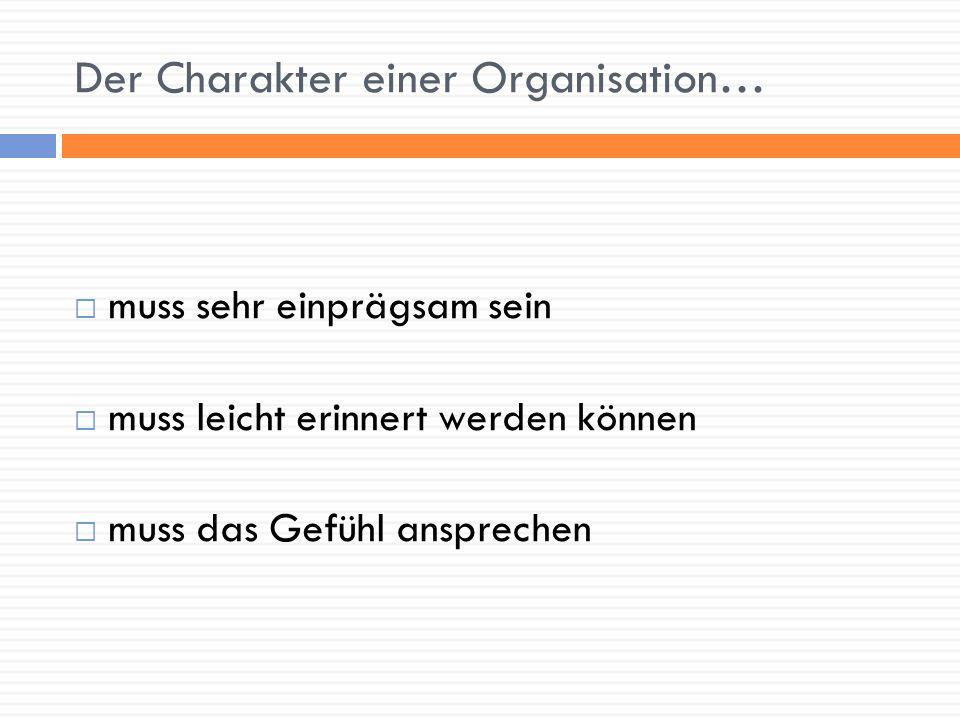 Der Charakter einer Organisation… muss sehr einprägsam sein muss leicht erinnert werden können muss das Gefühl ansprechen
