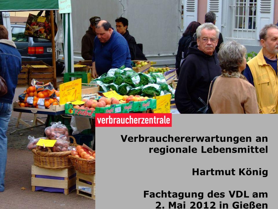 1 Verbrauchererwartungen an regionale Lebensmittel Hartmut König Fachtagung des VDL am 2. Mai 2012 in Gießen 1