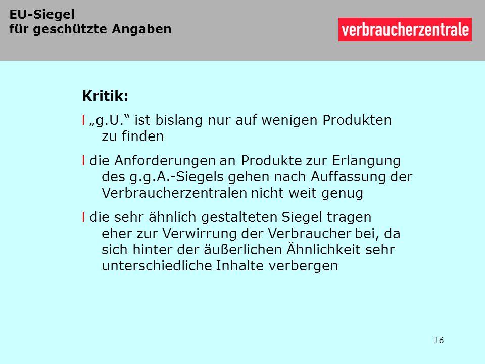 EU-Siegel für geschützte Angaben Kritik: l g.U. ist bislang nur auf wenigen Produkten zu finden l die Anforderungen an Produkte zur Erlangung des g.g.