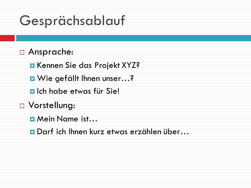Gesprächsablauf Ansprache: Kennen Sie das Projekt XYZ? Wie gefällt Ihnen unser…? Ich habe etwas für Sie! Vorstellung: Mein Name ist… Darf ich Ihnen ku
