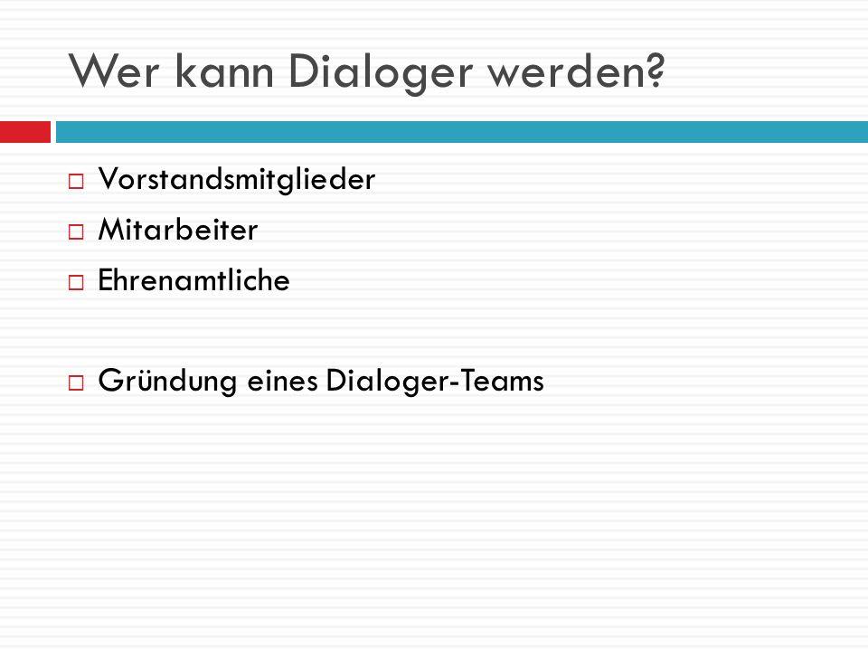 Wer kann Dialoger werden? Vorstandsmitglieder Mitarbeiter Ehrenamtliche Gründung eines Dialoger-Teams