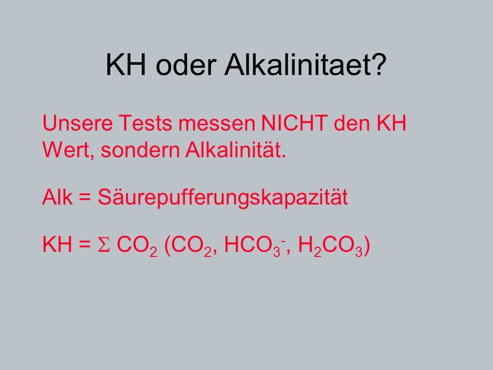 KH oder Alkalinitaet? Unsere Tests messen NICHT den KH Wert, sondern Alkalinität. Alk = Säurepufferungskapazität KH = CO 2 (CO 2, HCO 3 -, H 2 CO 3 )