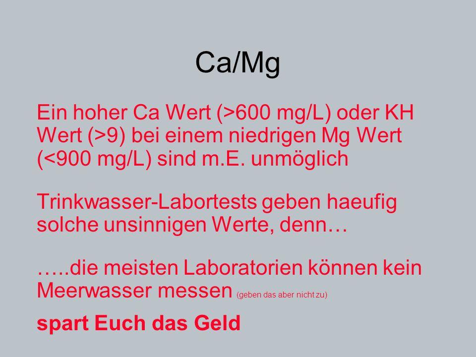 Ca/Mg Ein hoher Ca Wert (>600 mg/L) oder KH Wert (>9) bei einem niedrigen Mg Wert (<900 mg/L) sind m.E. unmöglich Trinkwasser-Labortests geben haeufig