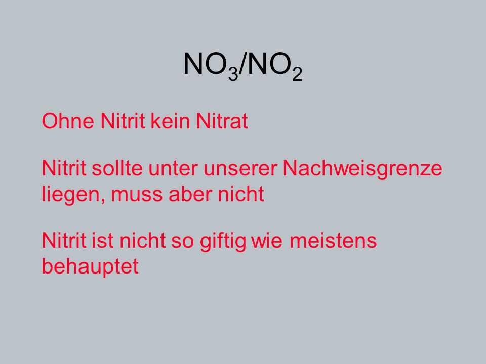 NO 3 /NO 2 Ohne Nitrit kein Nitrat Nitrit sollte unter unserer Nachweisgrenze liegen, muss aber nicht Nitrit ist nicht so giftig wie meistens behaupte