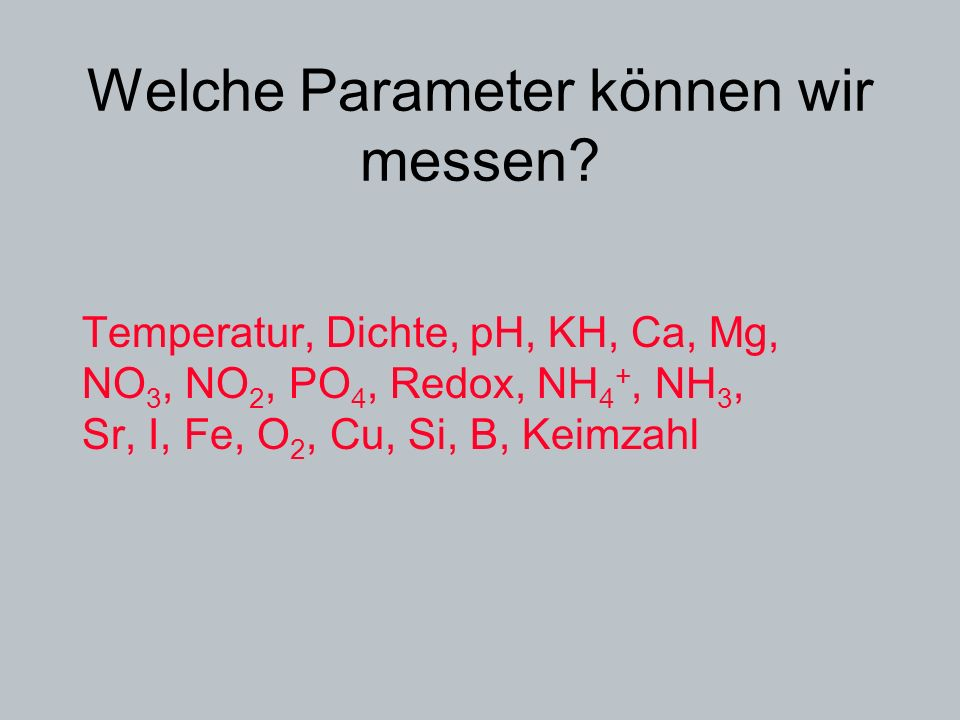 Welche Parameter können wir messen? Temperatur, Dichte, pH, KH, Ca, Mg, NO 3, NO 2, PO 4, Redox, NH 4 +, NH 3, Sr, I, Fe, O 2, Cu, Si, B, Keimzahl