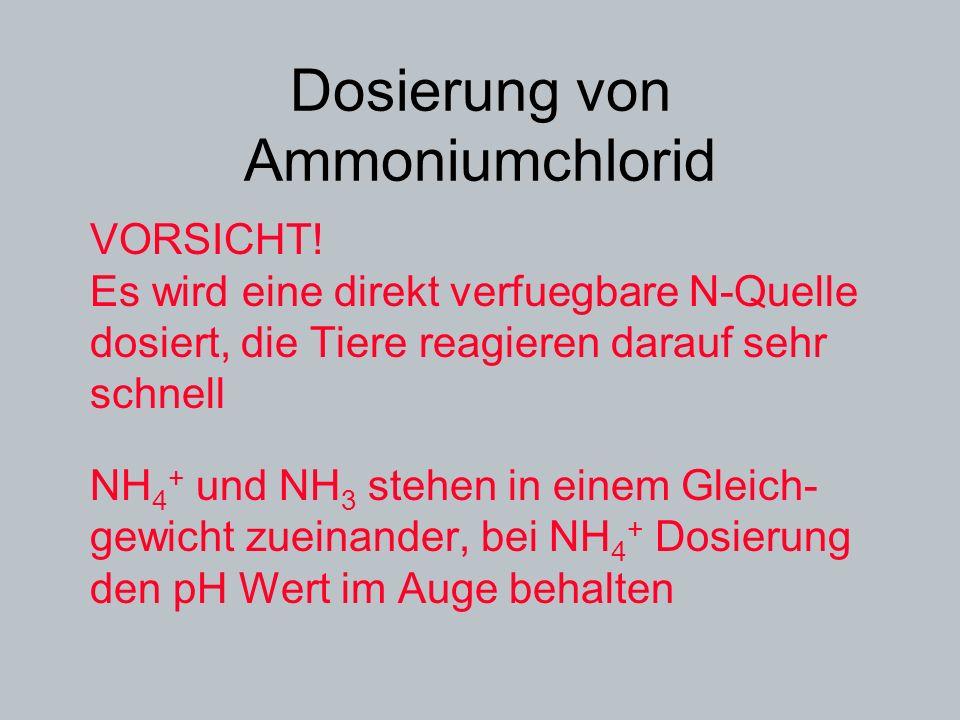 Dosierung von Ammoniumchlorid VORSICHT! Es wird eine direkt verfuegbare N-Quelle dosiert, die Tiere reagieren darauf sehr schnell NH 4 + und NH 3 steh