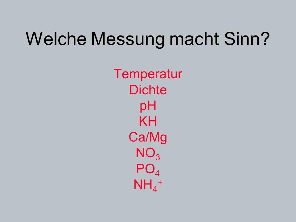 Welche Messung macht Sinn? Temperatur Dichte pH KH Ca/Mg NO 3 PO 4 NH 4 +