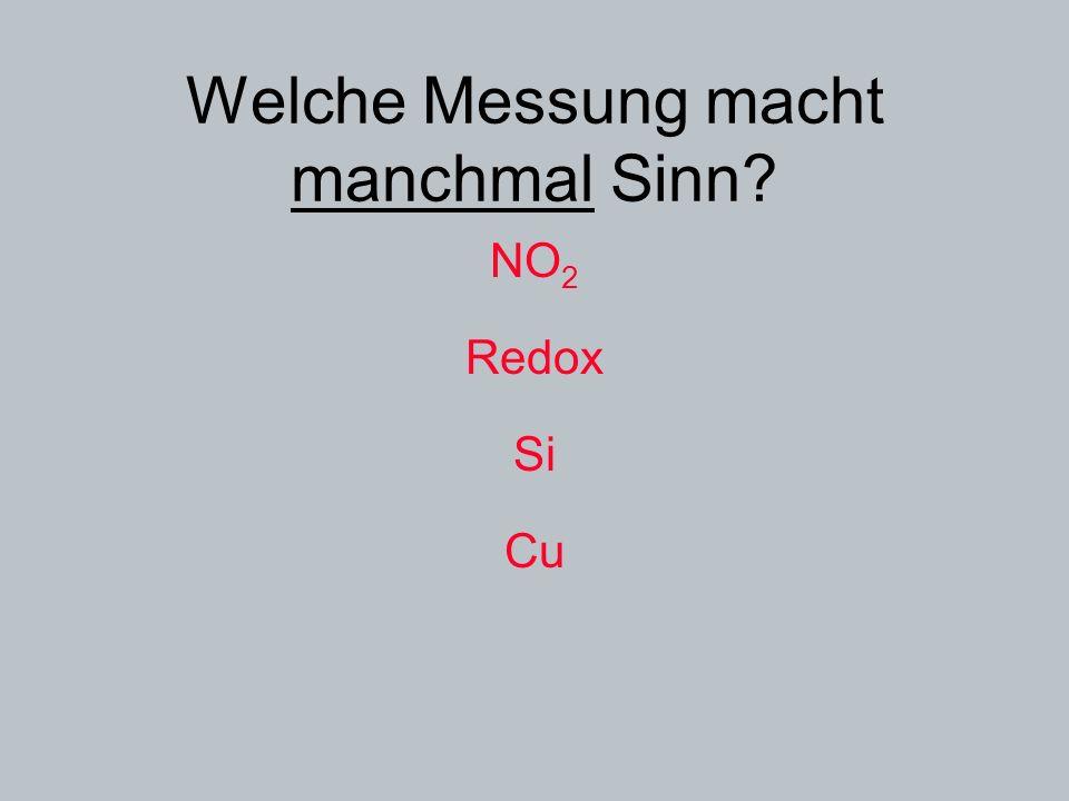 Welche Messung macht manchmal Sinn? NO 2 Redox Si Cu