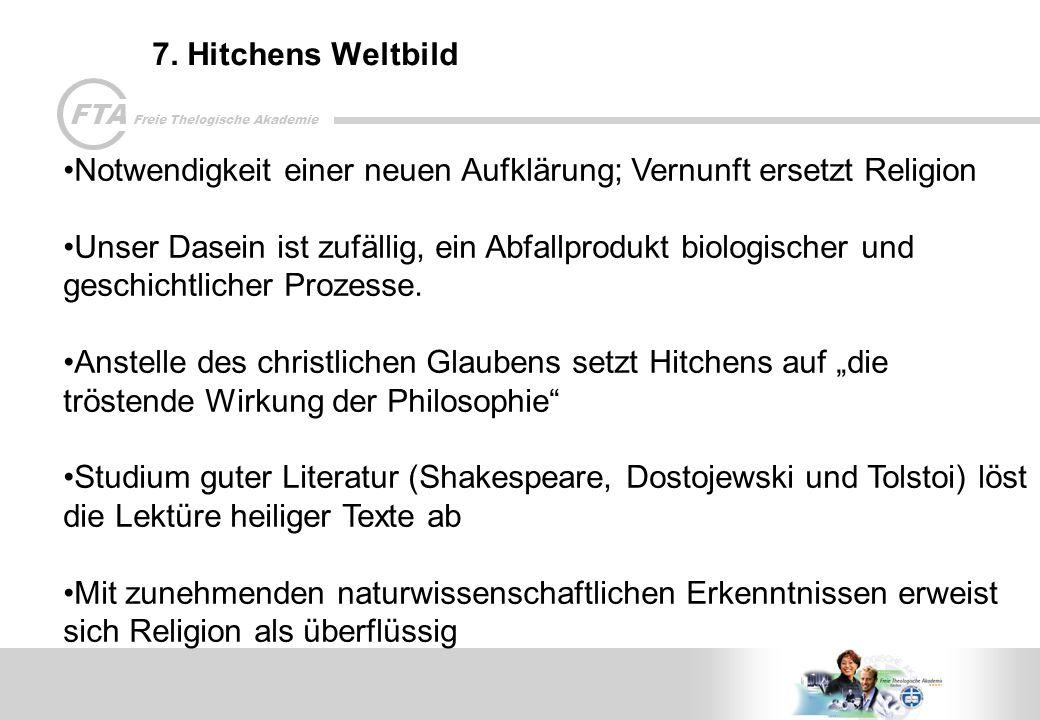 FTA Freie Thelogische Akademie 7. Hitchens Weltbild Notwendigkeit einer neuen Aufklärung; Vernunft ersetzt Religion Unser Dasein ist zufällig, ein Abf