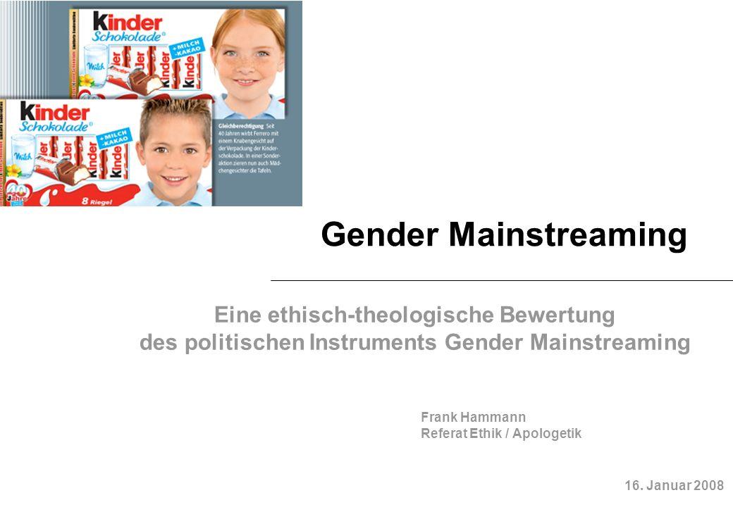 Gender Mainstreaming Eine ethisch-theologische Bewertung des politischen Instruments Gender Mainstreaming 16. Januar 2008 Frank Hammann Referat Ethik