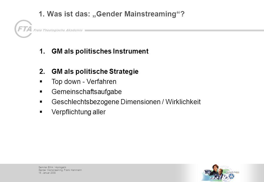 Seminar Ethik / Apologetik Gender Mainstreaming, Frank Hammann 16. Januar 2008 FTA Freie Theologische Akademie 1. Was ist das: Gender Mainstreaming? 1