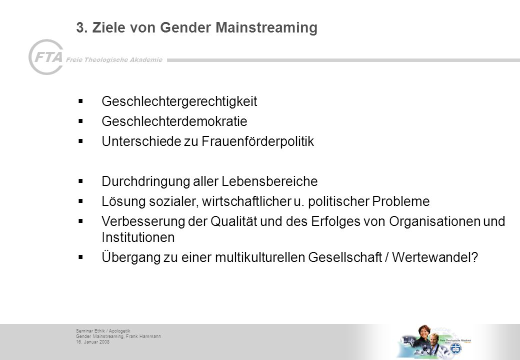 Seminar Ethik / Apologetik Gender Mainstreaming, Frank Hammann 16. Januar 2008 FTA Freie Theologische Akademie 3. Ziele von Gender Mainstreaming Gesch