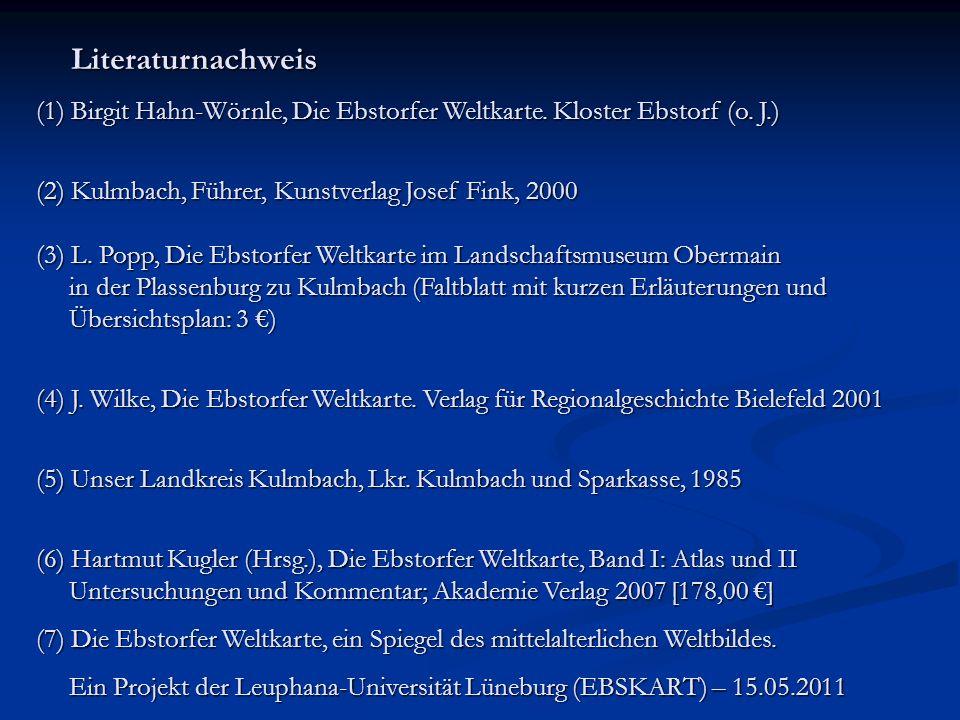 Literaturnachweis Literaturnachweis (1) Birgit Hahn-Wörnle, Die Ebstorfer Weltkarte. Kloster Ebstorf (o. J.) (2) Kulmbach, Führer, Kunstverlag Josef F