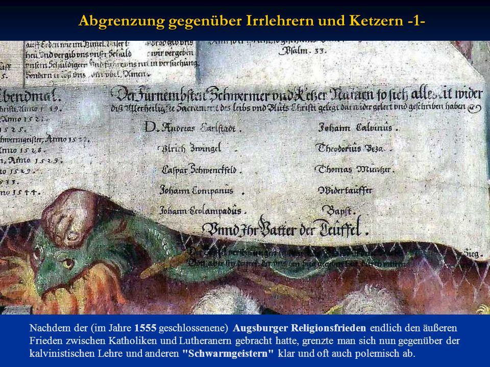 Abgrenzung gegenüber Irrlehrern und Ketzern -1- Nachdem der (im Jahre 1555 geschlossenene) Augsburger Religionsfrieden endlich den äußeren Frieden zwischen Katholiken und Lutheranern gebracht hatte, grenzte man sich nun gegenüber der kalvinistischen Lehre und anderen Schwarmgeistern klar und oft auch polemisch ab.