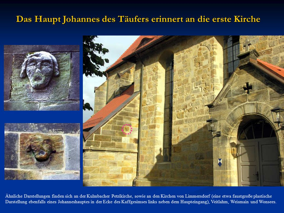 Das Haupt Johannes des Täufers erinnert an die erste Kirche Ähnliche Darstellungen finden sich an der Kulmbacher Petrikirche, sowie an den Kirchen von Limmersdorf (eine etwa faustgroße plastische Darstellung ebenfalls eines Johanneshauptes in der Ecke des Kaffgesimses links neben dem Haupteingang), Veitlahm, Weismain und Wonsees.