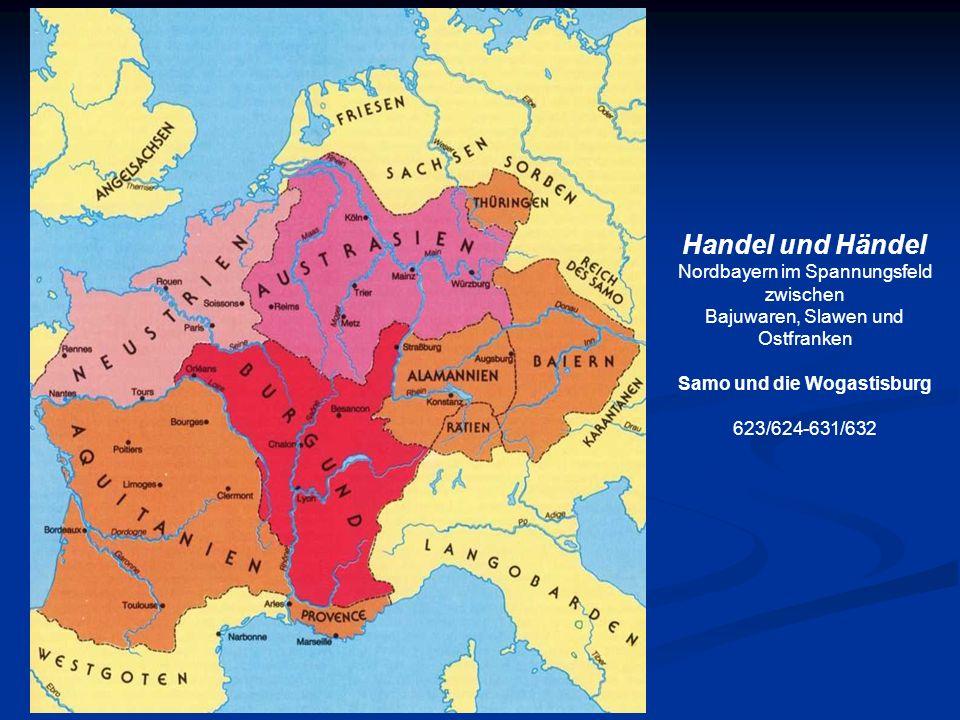 Handel und Händel Nordbayern im Spannungsfeld zwischen Bajuwaren, Slawen und Ostfranken Samo und die Wogastisburg 623/624-631/632