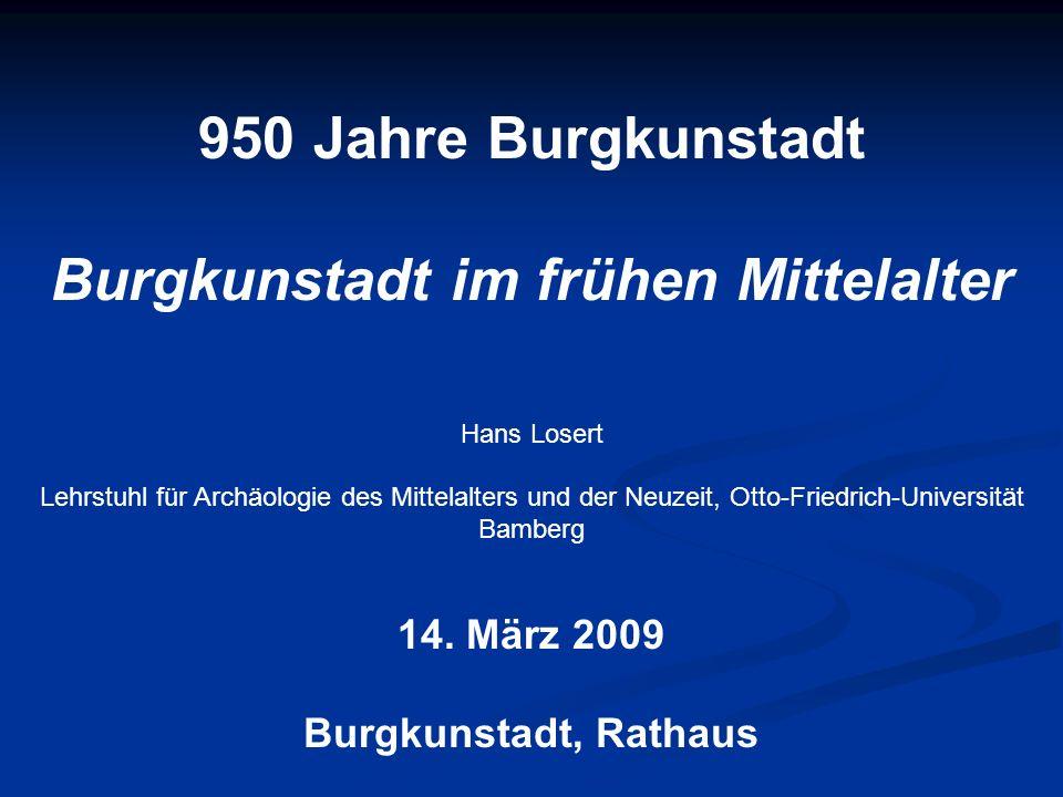 950 Jahre Burgkunstadt Burgkunstadt im frühen Mittelalter Hans Losert Lehrstuhl für Archäologie des Mittelalters und der Neuzeit, Otto-Friedrich-Unive
