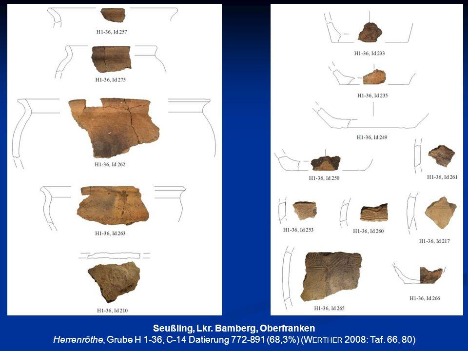 Seußling, Lkr. Bamberg, Oberfranken Herrenröthe, Grube H 1-36, C-14 Datierung 772-891 (68,3%) (W ERTHER 2008: Taf. 66, 80)