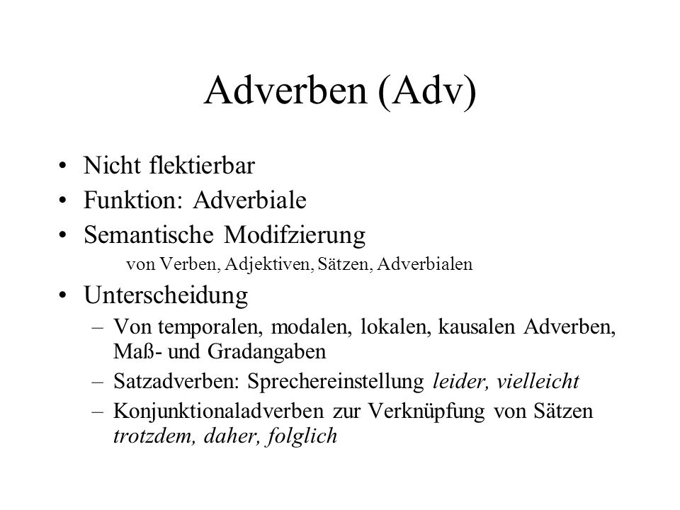 Adverben (Adv) Nicht flektierbar Funktion: Adverbiale Semantische Modifzierung von Verben, Adjektiven, Sätzen, Adverbialen Unterscheidung –Von temporalen, modalen, lokalen, kausalen Adverben, Maß- und Gradangaben –Satzadverben: Sprechereinstellung leider, vielleicht –Konjunktionaladverben zur Verknüpfung von Sätzen trotzdem, daher, folglich
